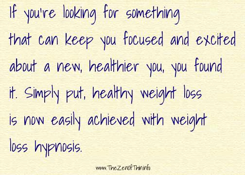 If you're looking for something that can keep you focused and excited about a new, healthier you, you found it. Simply put, healthy weight loss is now easily achieved with weight loss hypnosis.