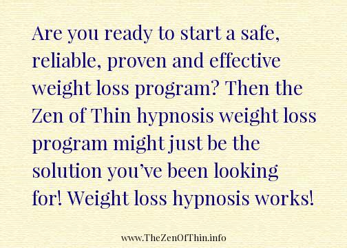 Are you ready to start a safe, reliable, proven and effective weight loss program? Then the Zen of Thin hypnosis weight loss program might just be the solution you've been looking for! Weight loss hypnosis works!